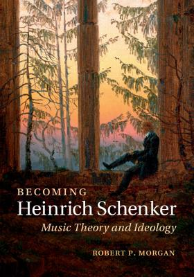 Becoming Heinrich Schenker By Morgan, Robert P.